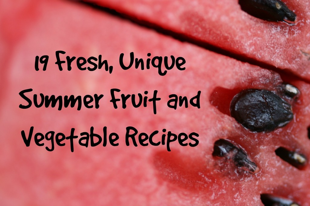 19 Fresh, Unique Summer Fruit and Vegetable Recipes