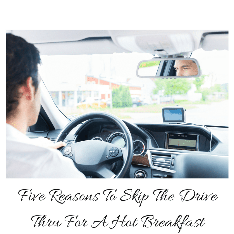 Five Reasons To Skip The Drive Thru For A Hot Breakfast